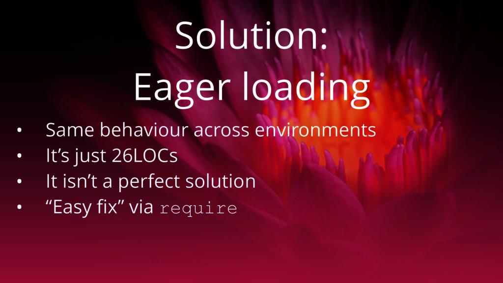 Solution: Eager loading • Same behaviour across...