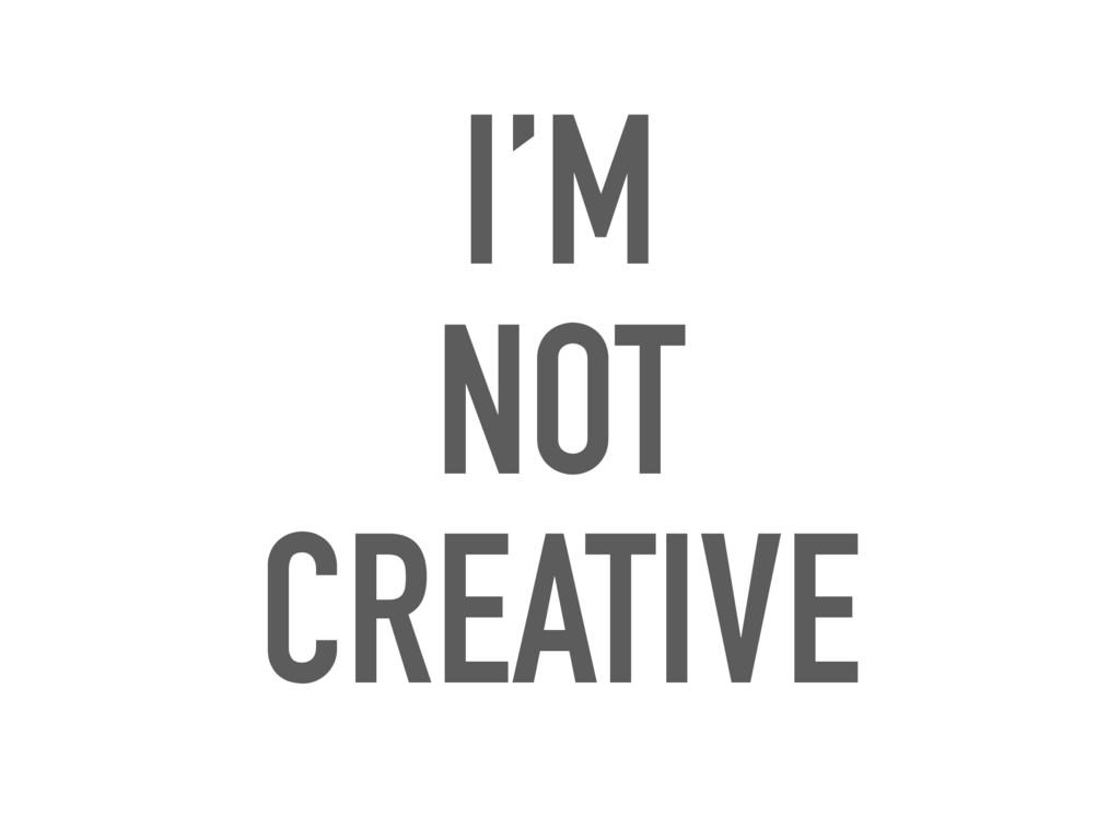 I'M NOT CREATIVE