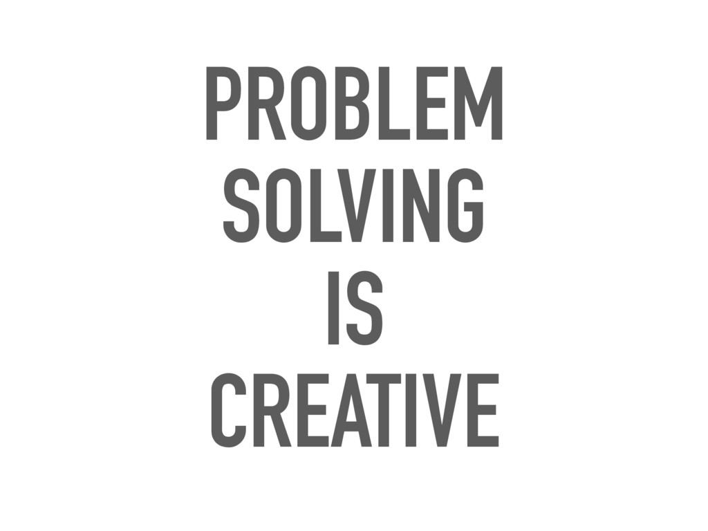 PROBLEM SOLVING IS CREATIVE