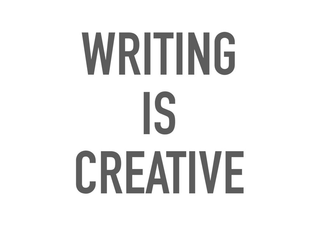 WRITING IS CREATIVE