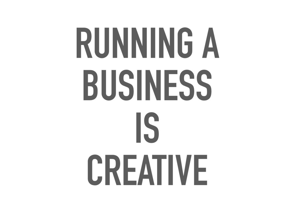 RUNNING A BUSINESS IS CREATIVE