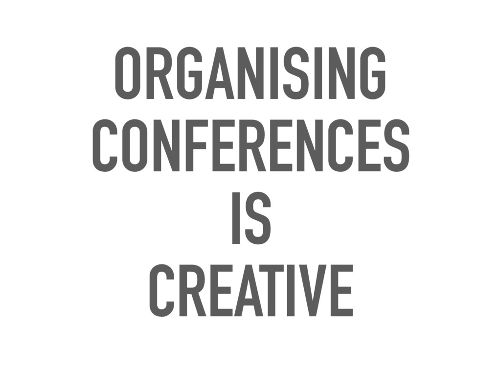 ORGANISING CONFERENCES IS CREATIVE