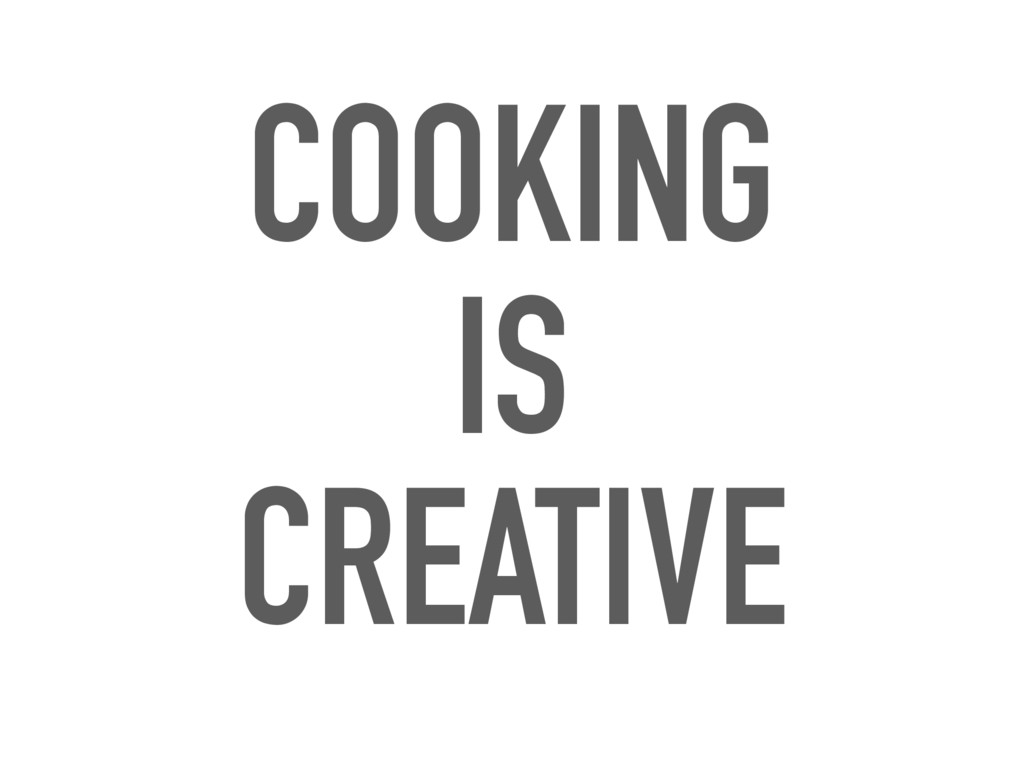 COOKING IS CREATIVE