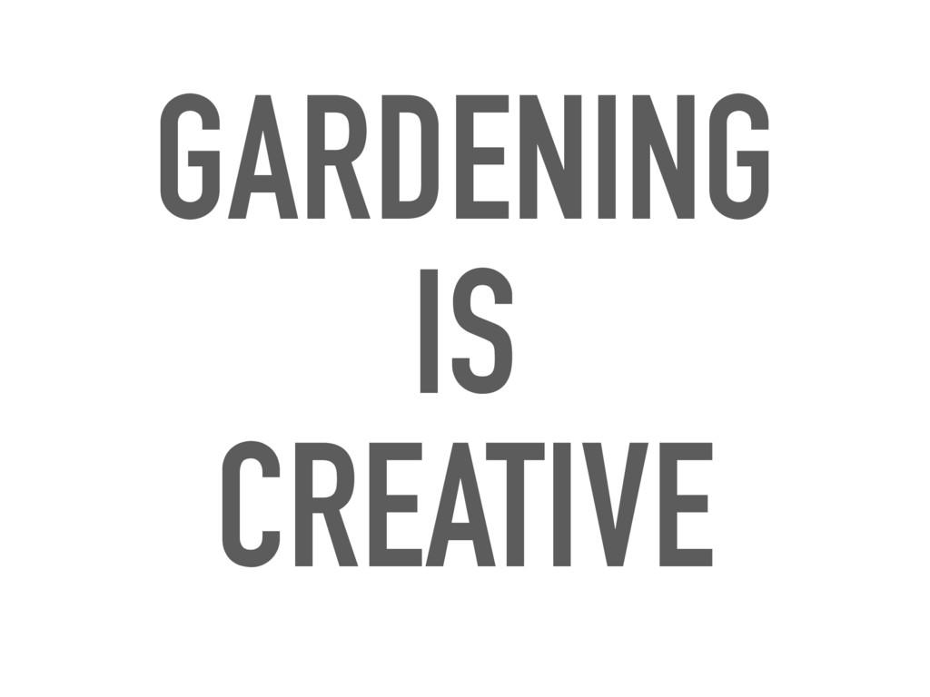 GARDENING IS CREATIVE