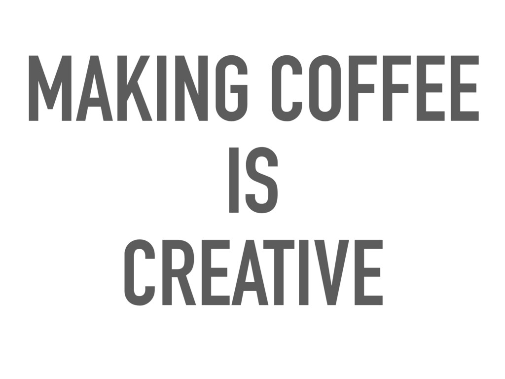 MAKING COFFEE IS CREATIVE