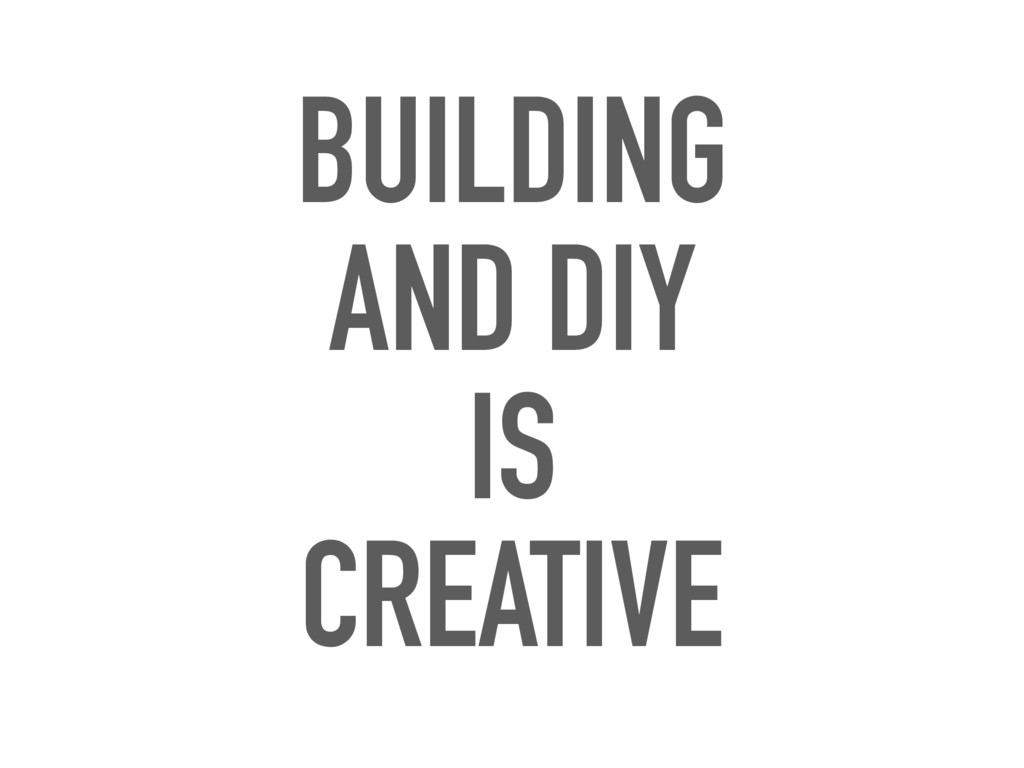 BUILDING AND DIY IS CREATIVE