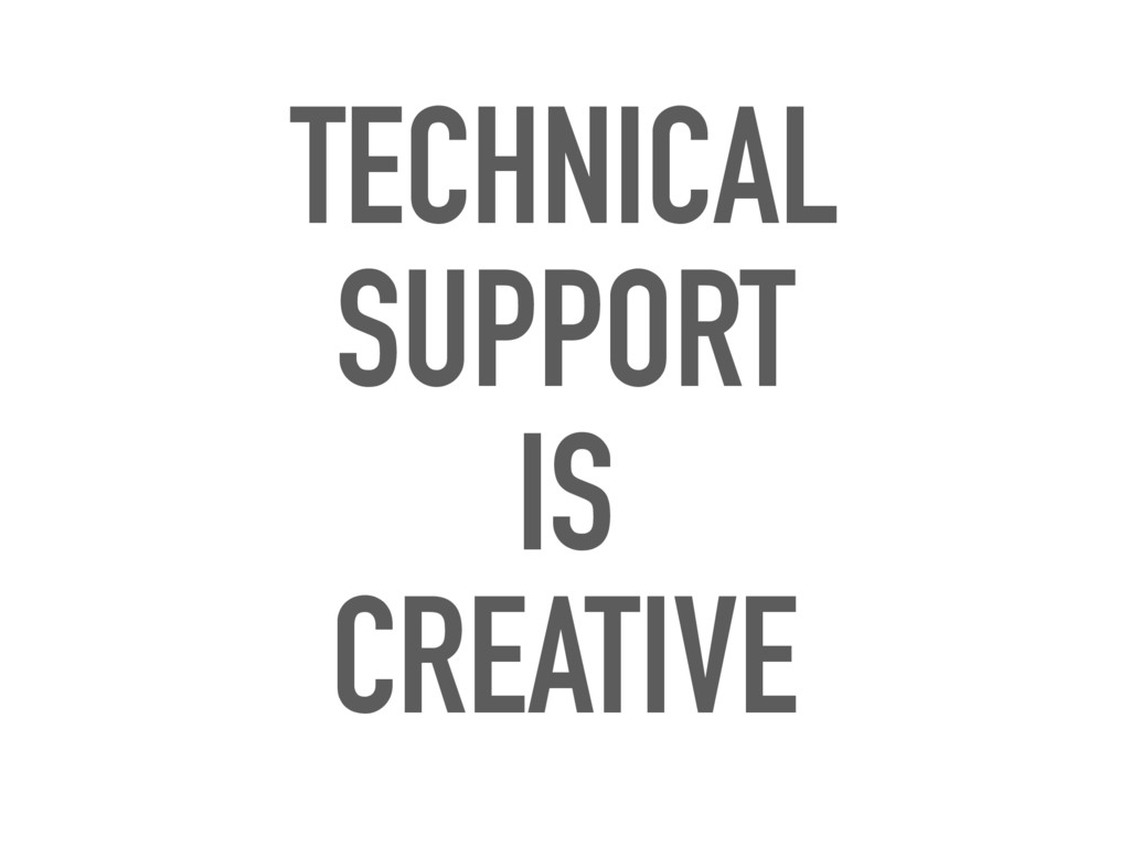 TECHNICAL SUPPORT IS CREATIVE
