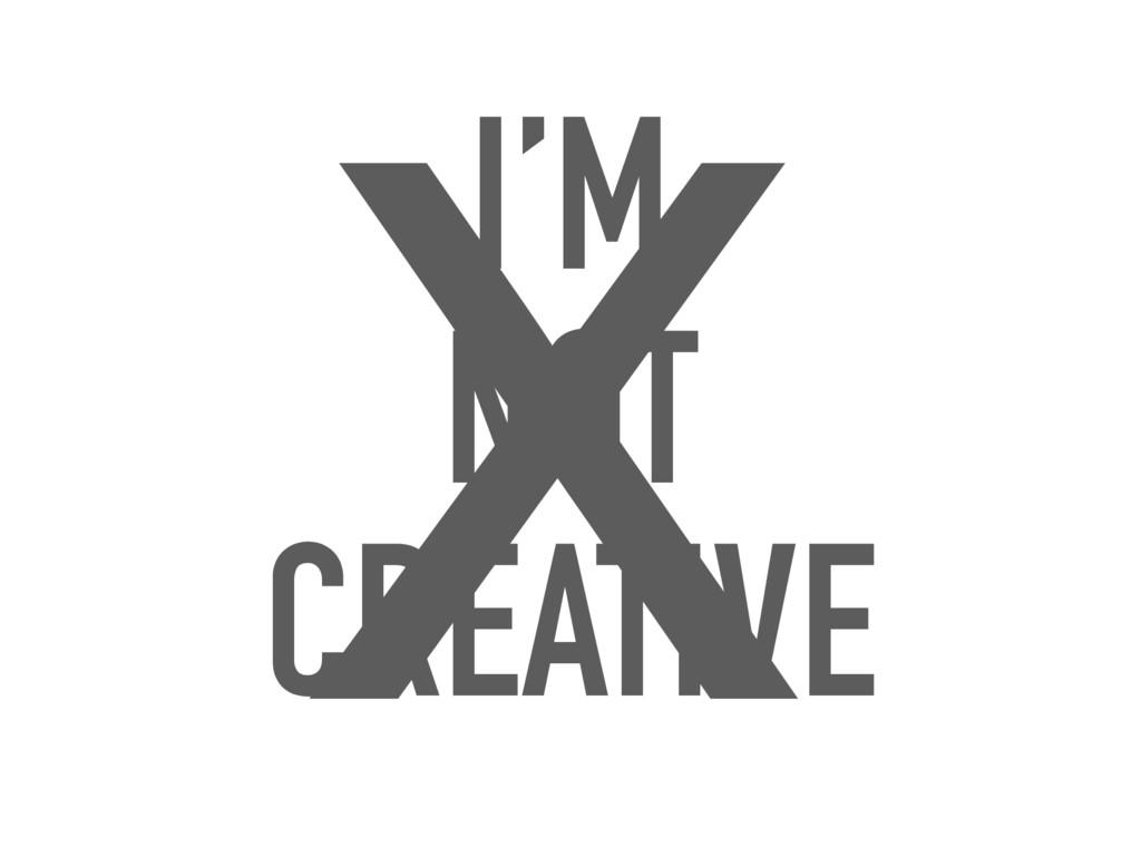 I'M NOT CREATIVE X