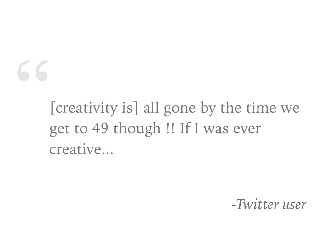 """"""" [creativity is] all gone by the time we get t..."""