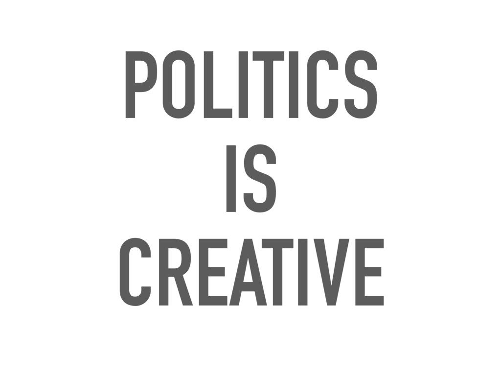 POLITICS IS CREATIVE