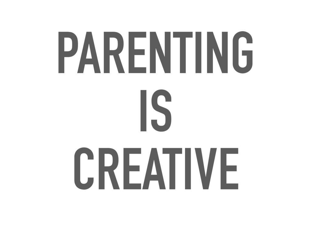 PARENTING IS CREATIVE