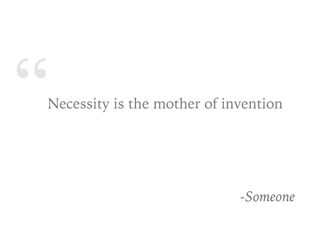 """"""" Necessity is the mother of invention -Someone"""