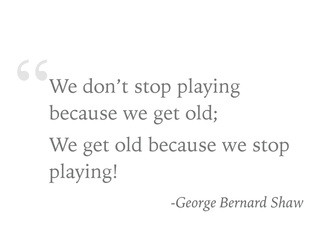 """""""We don't stop playing because we get old; We g..."""