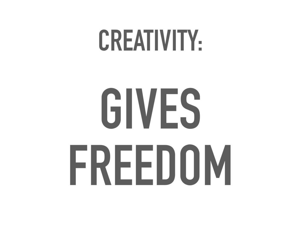 CREATIVITY: GIVES FREEDOM