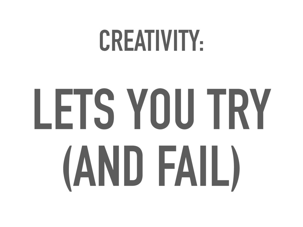 CREATIVITY: LETS YOU TRY (AND FAIL)