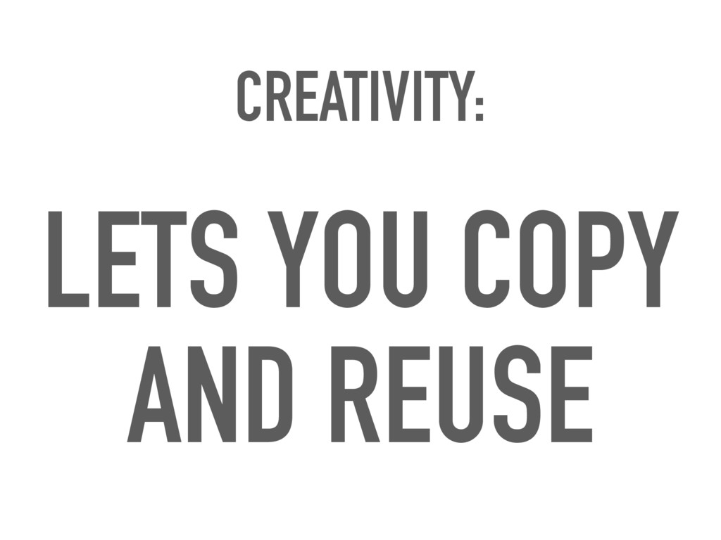 CREATIVITY: LETS YOU COPY AND REUSE