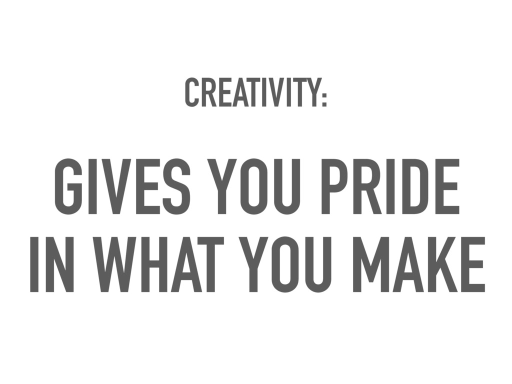 CREATIVITY: GIVES YOU PRIDE IN WHAT YOU MAKE