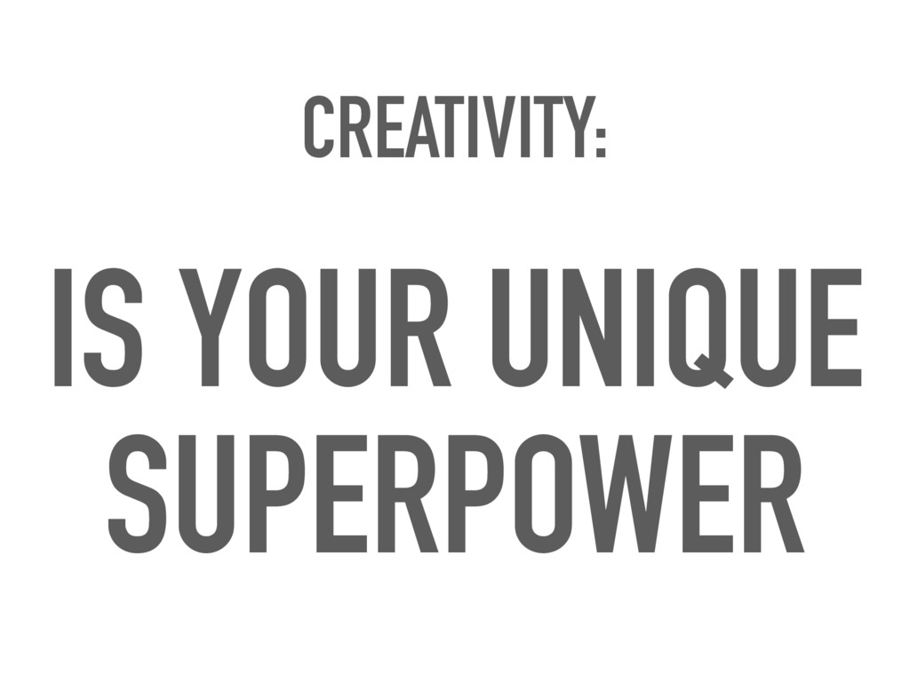 CREATIVITY: IS YOUR UNIQUE SUPERPOWER