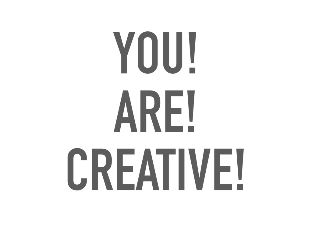 YOU! ARE! CREATIVE!