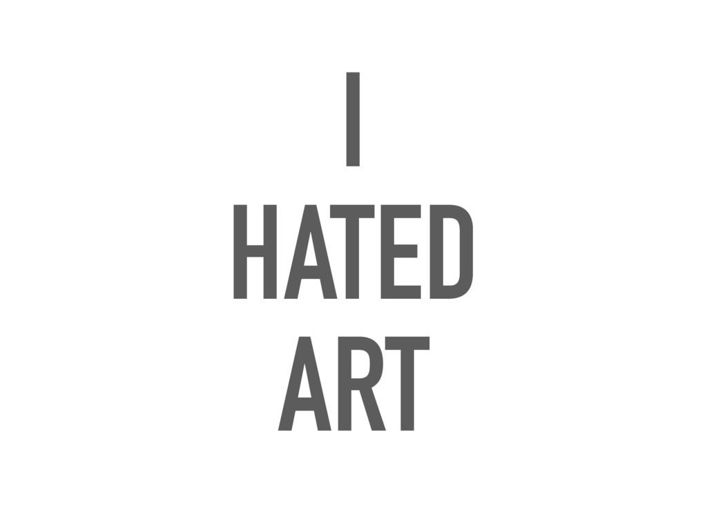 I HATED ART