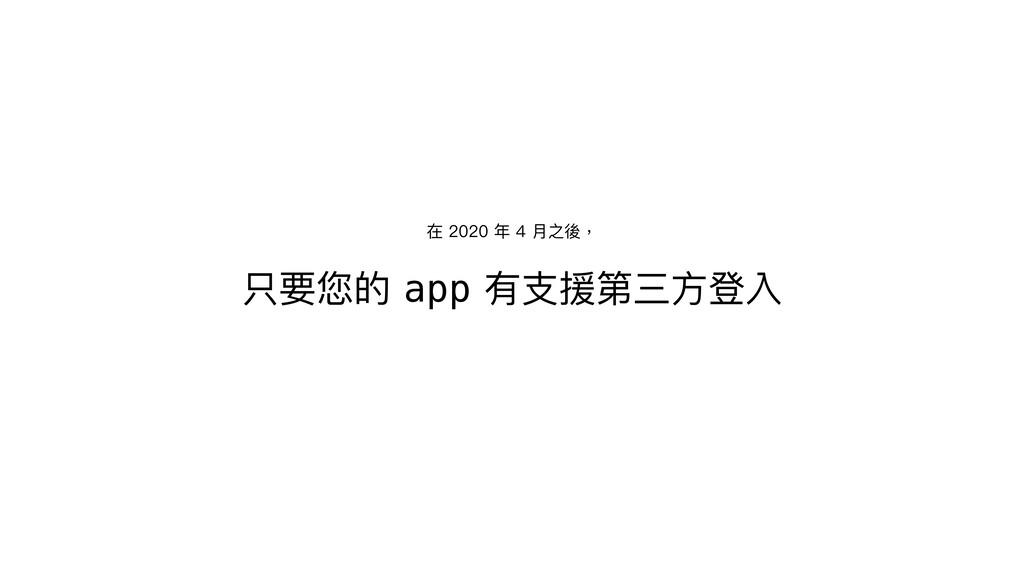 只要您的 app 有⽀援第三⽅登入 在 2020 年 4 ⽉之後,