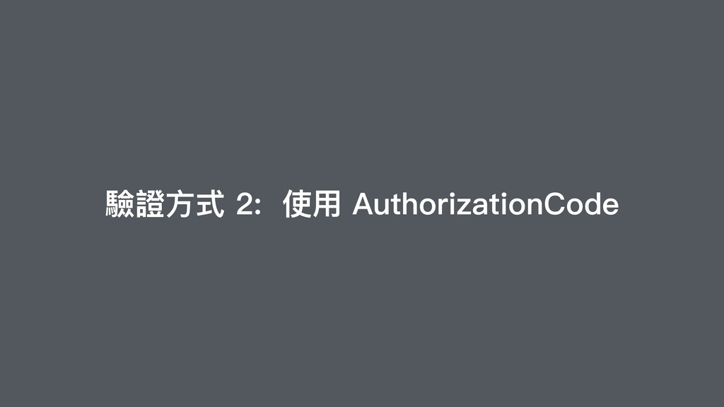 驗證⽅式 2: 使⽤ AuthorizationCode