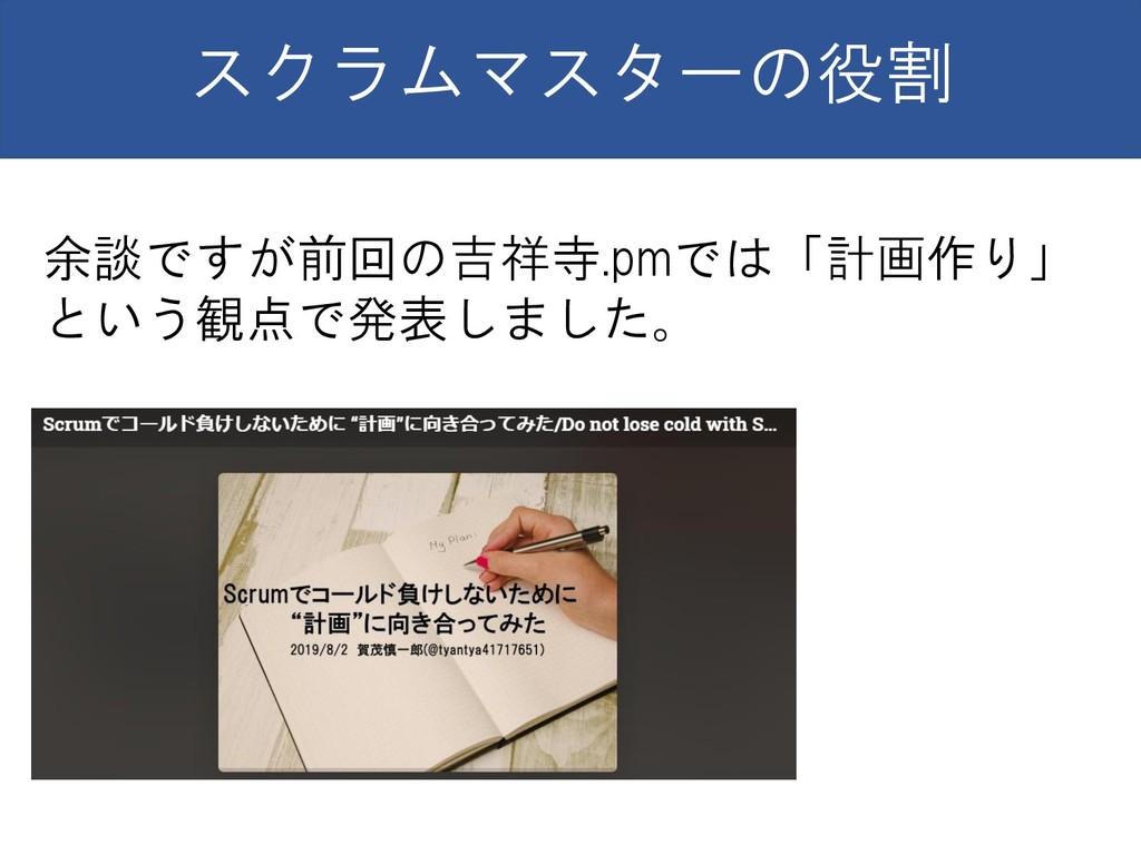 スクラムマスターの役割 余談ですが前回の吉祥寺.pmでは「計画作り」 という観点で発表しました。