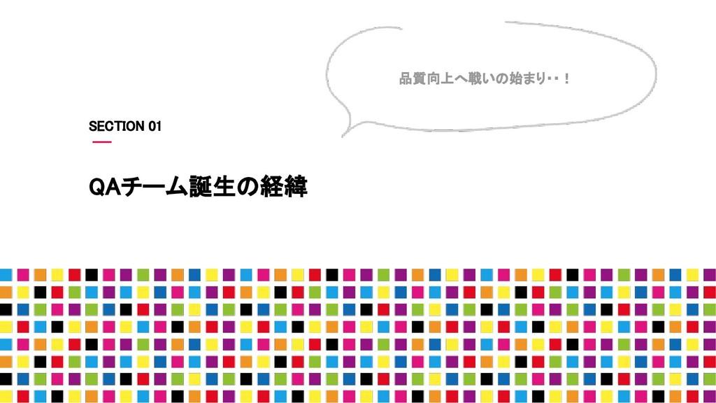 QAチーム誕生の経緯 品質向上へ戦いの始まり・・! SECTION 01