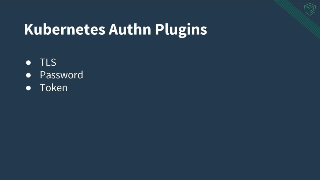 ● TLS ● Password ● Token Kubernetes Authn Plugi...