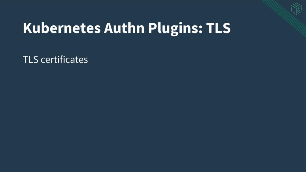 TLS certificates Kubernetes Authn Plugins: TLS
