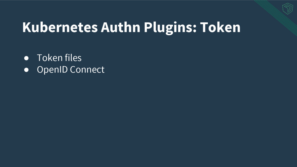 ● Token files ● OpenID Connect Kubernetes Authn...