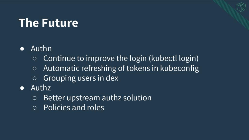 The Future ● Authn ○ Continue to improve the lo...