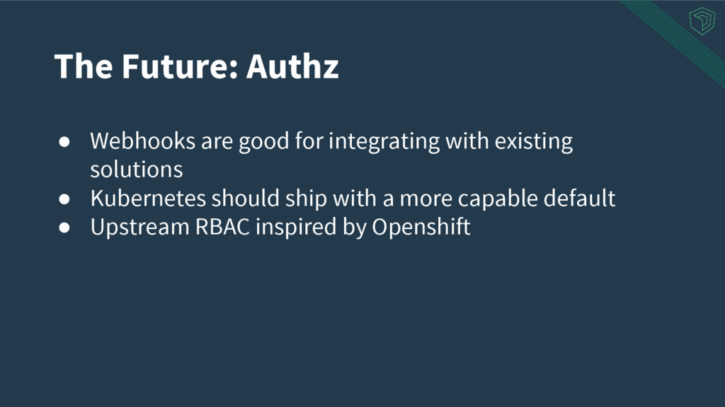 The Future: Authz ● Webhooks are good for integ...