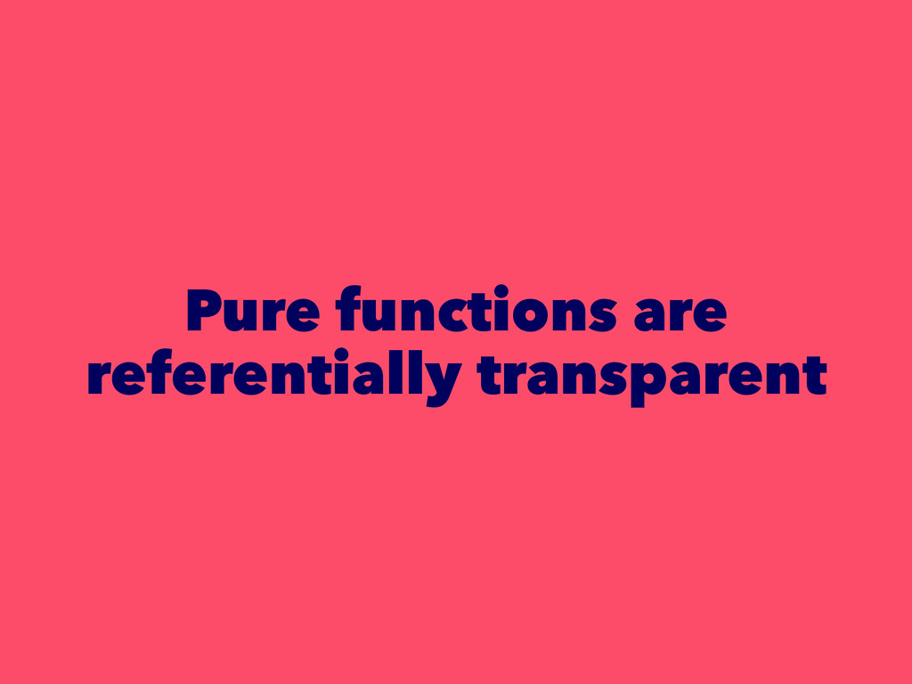 Pure functions are referentially transparent