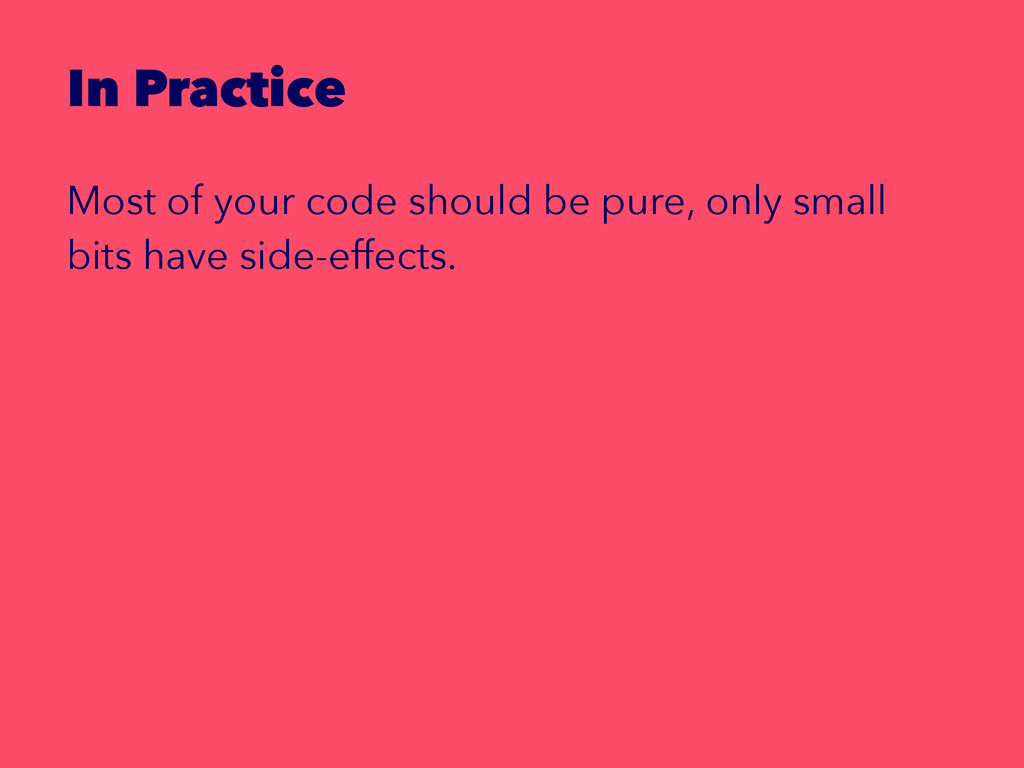In Practice Most of your code should be pure, o...