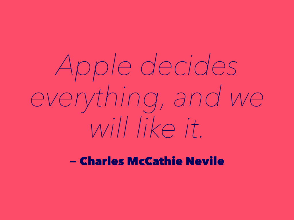 Apple decides everything, and we will like it. ...