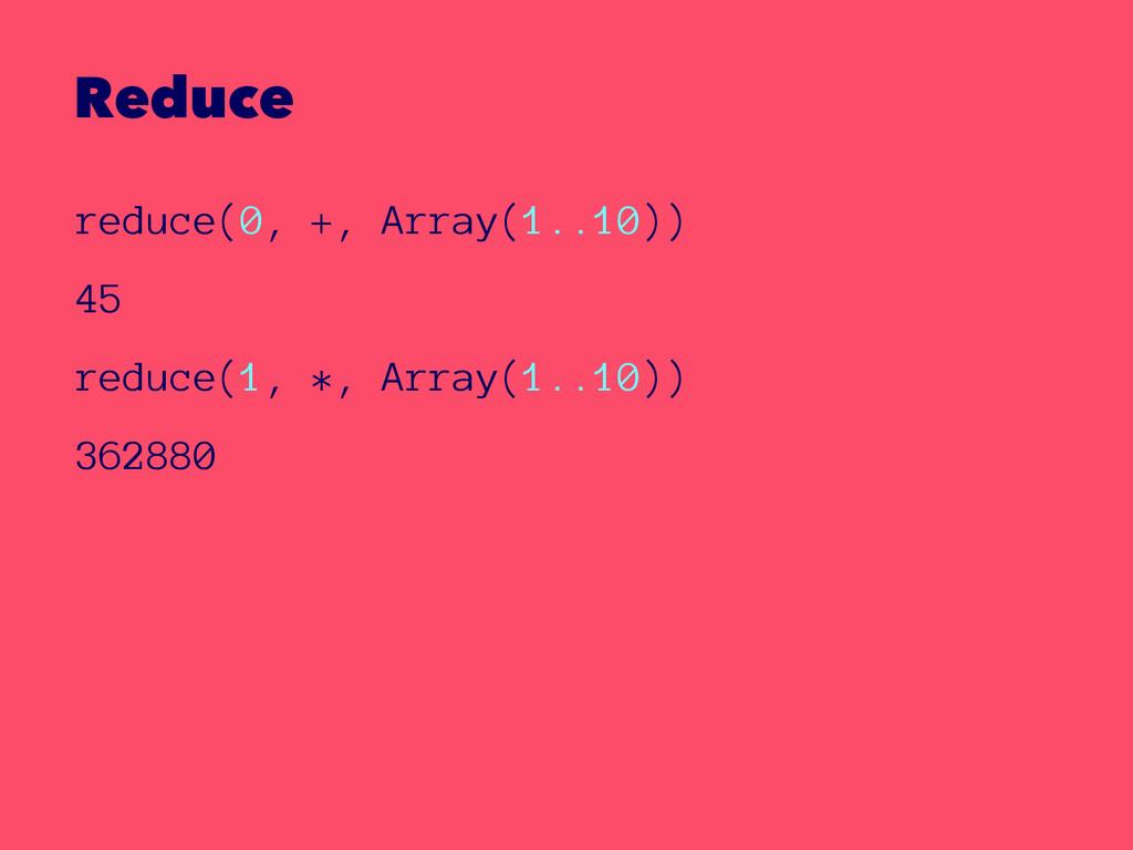 Reduce reduce(0, +, Array(1..10)) 45 reduce(1, ...
