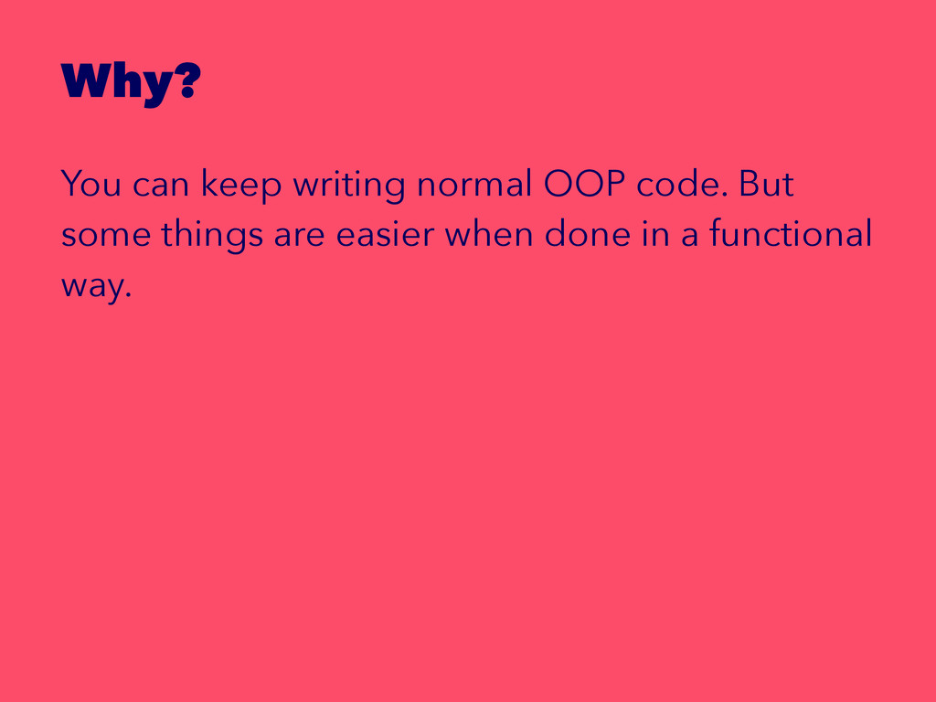 Why? You can keep writing normal OOP code. But ...