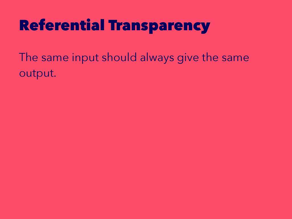 Referential Transparency The same input should ...