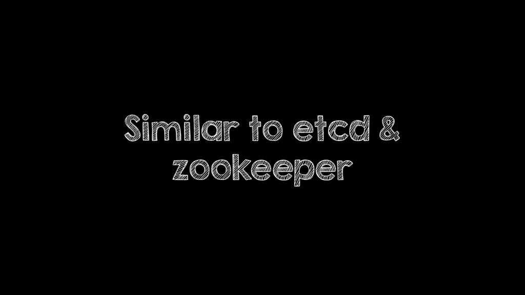 Similar to etcd & zookeeper