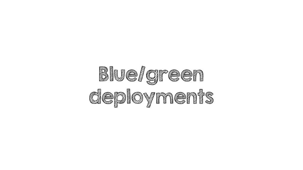 Blue/green deployments