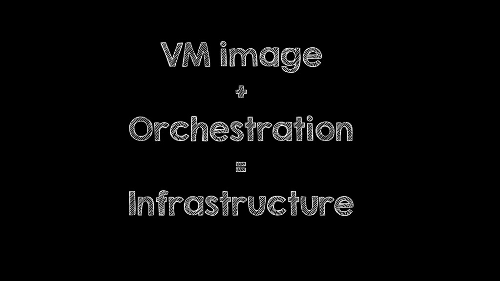 VM image + Orchestration = Infrastructure