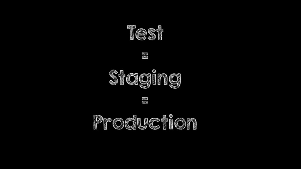 Test = Staging = Production