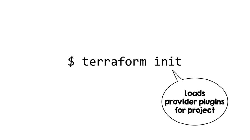 $ terraform init Loads provider plugins for pro...