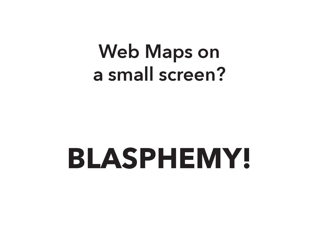 Web Maps on a small screen? BLASPHEMY!
