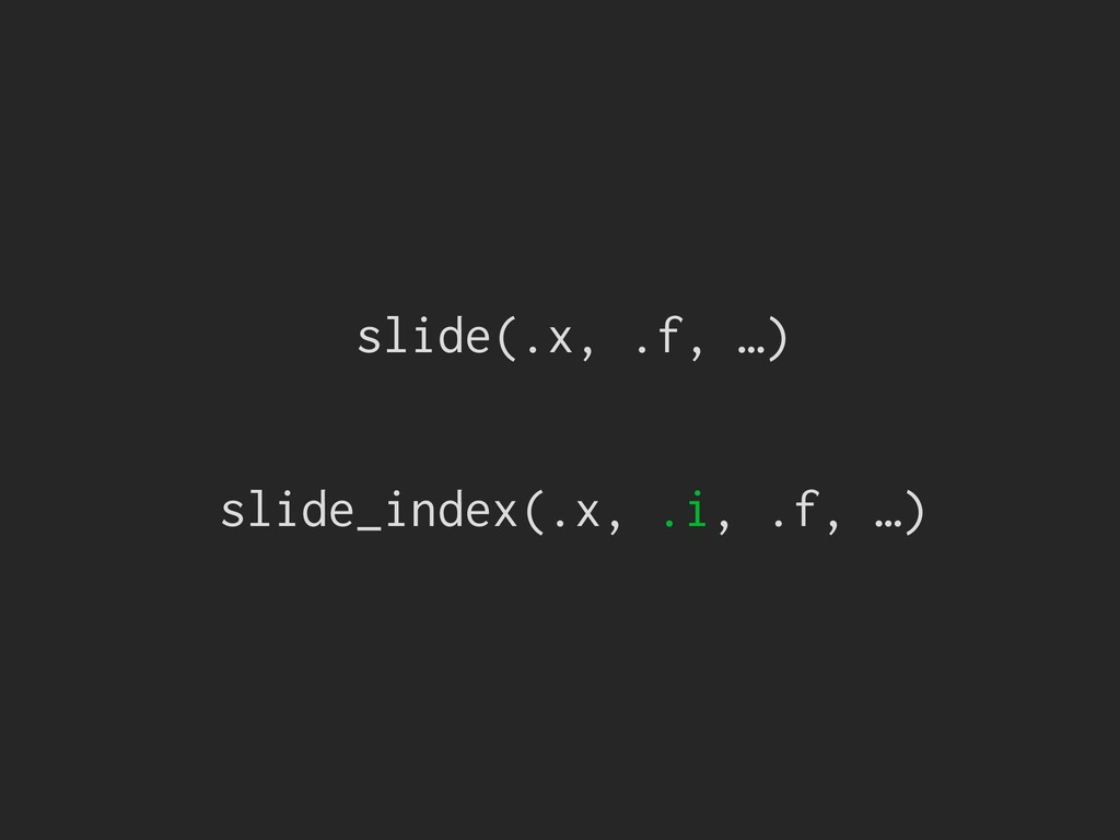 slide(.x, .f, …) slide_index(.x, .i, .f, …)