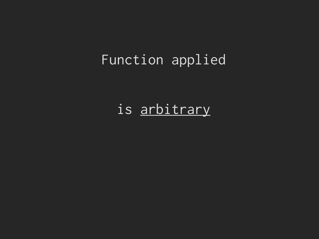 Function applied is arbitrary