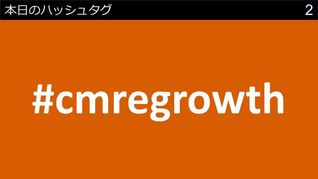 2 本⽇のハッシュタグ #cmregrowth