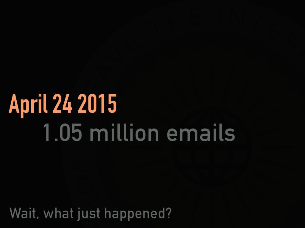 April 24 2015 1.05 million emails Wait, what j...