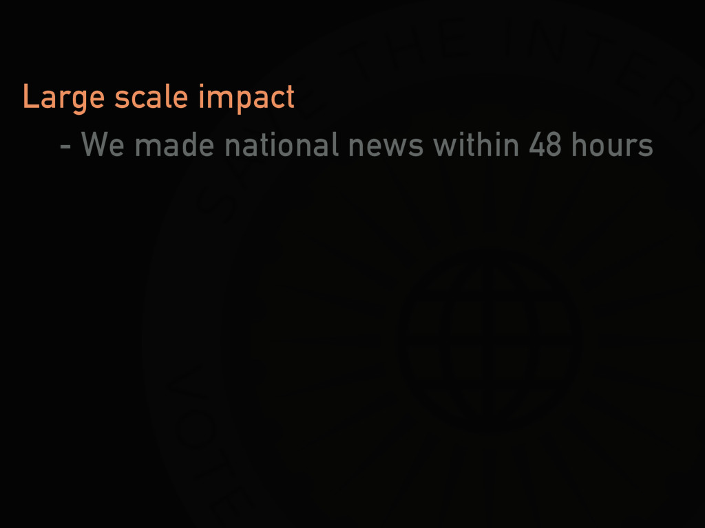 Large scale impact - We made national news with...